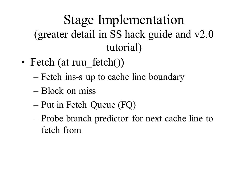 Stage Implementation (greater detail in SS hack guide and v2.0 tutorial) Fetch (at ruu_fetch()) –Fetch ins-s up to cache line boundary –Block on miss –Put in Fetch Queue (FQ) –Probe branch predictor for next cache line to fetch from