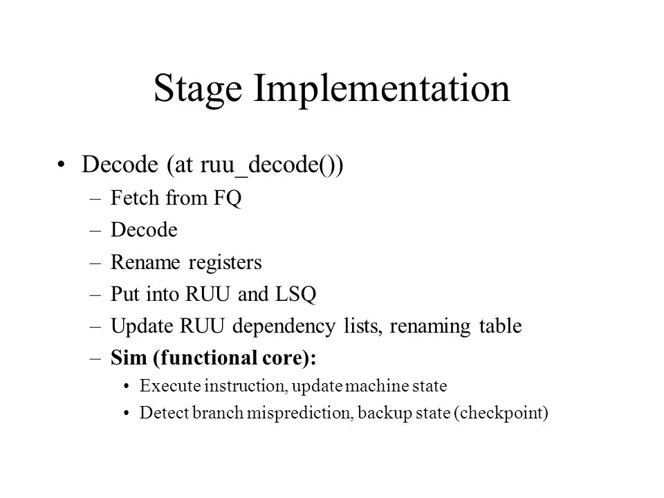 Stage Implementation Decode (at ruu_decode()) –Fetch from FQ –Decode –Rename registers –Put into RUU and LSQ –Update RUU dependency lists, renaming table –Sim (functional core): Execute instruction, update machine state Detect branch misprediction, backup state (checkpoint)