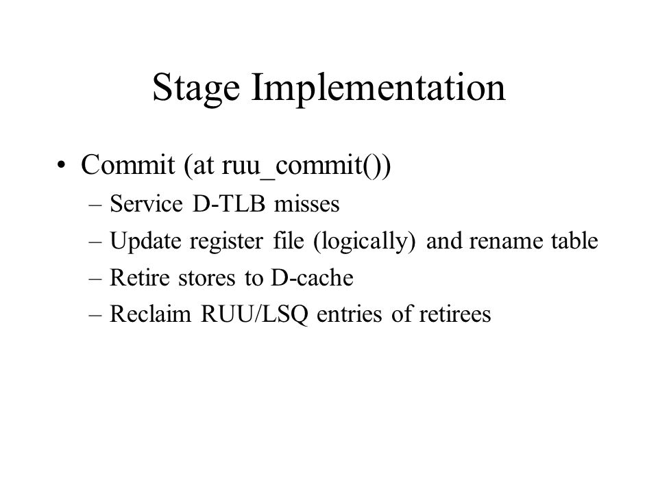 Stage Implementation Commit (at ruu_commit()) –Service D-TLB misses –Update register file (logically) and rename table –Retire stores to D-cache –Reclaim RUU/LSQ entries of retirees