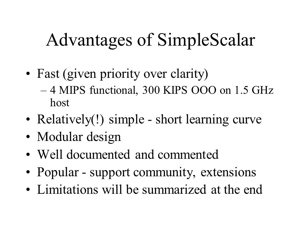Advantages of SimpleScalar Fast (given priority over clarity) –4 MIPS functional, 300 KIPS OOO on 1.5 GHz host Relatively(!) simple - short learning curve Modular design Well documented and commented Popular - support community, extensions Limitations will be summarized at the end