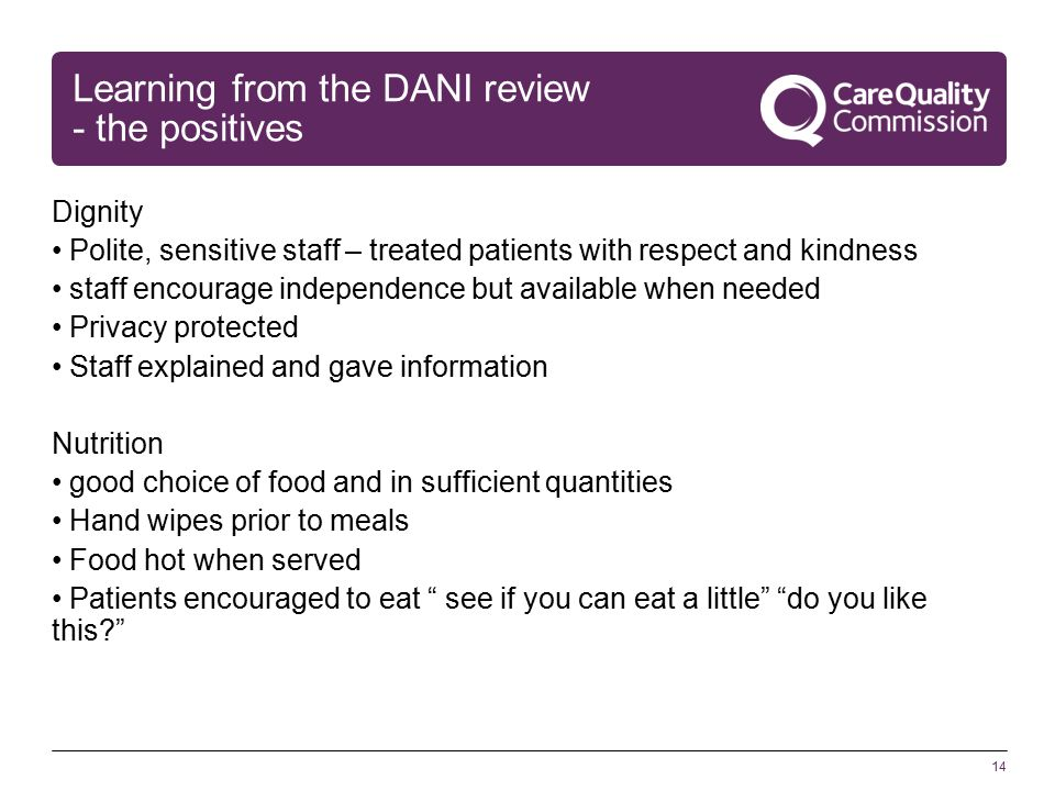 14 Learning from the DANI review - the positives Dignity Polite, sensitive staff – treated patients with respect and kindness staff encourage independence but available when needed Privacy protected Staff explained and gave information Nutrition good choice of food and in sufficient quantities Hand wipes prior to meals Food hot when served Patients encouraged to eat see if you can eat a little do you like this