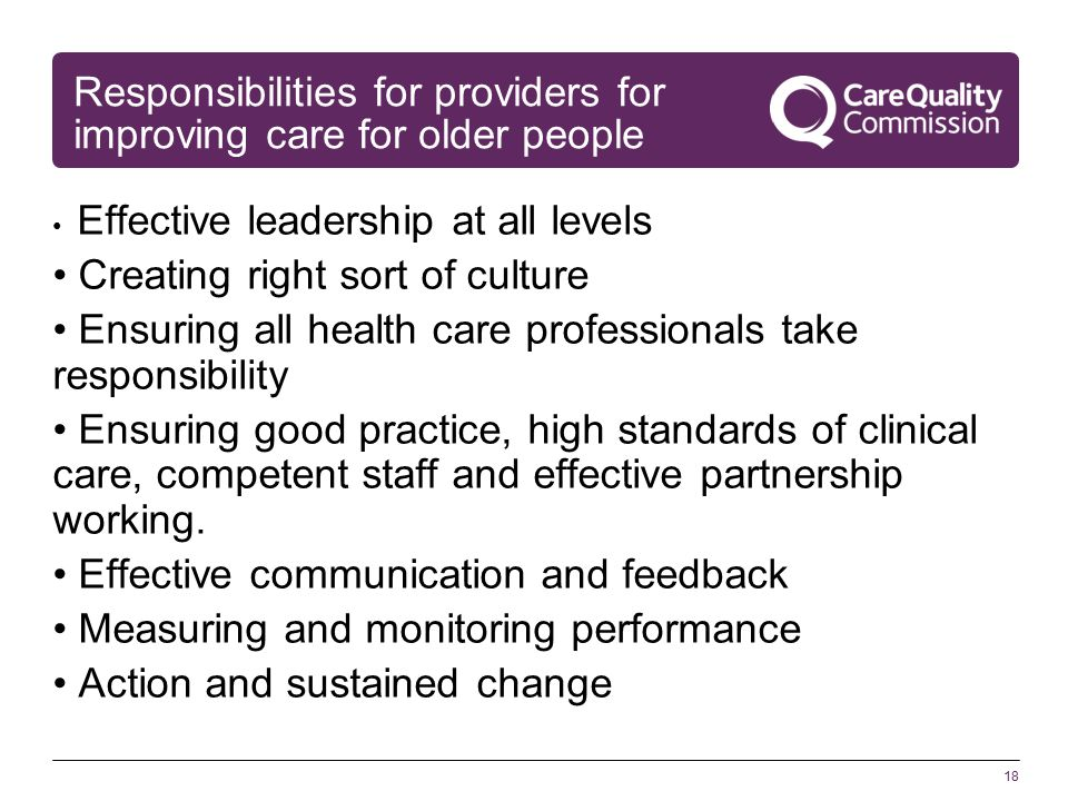 18 Responsibilities for providers for improving care for older people Effective leadership at all levels Creating right sort of culture Ensuring all health care professionals take responsibility Ensuring good practice, high standards of clinical care, competent staff and effective partnership working.