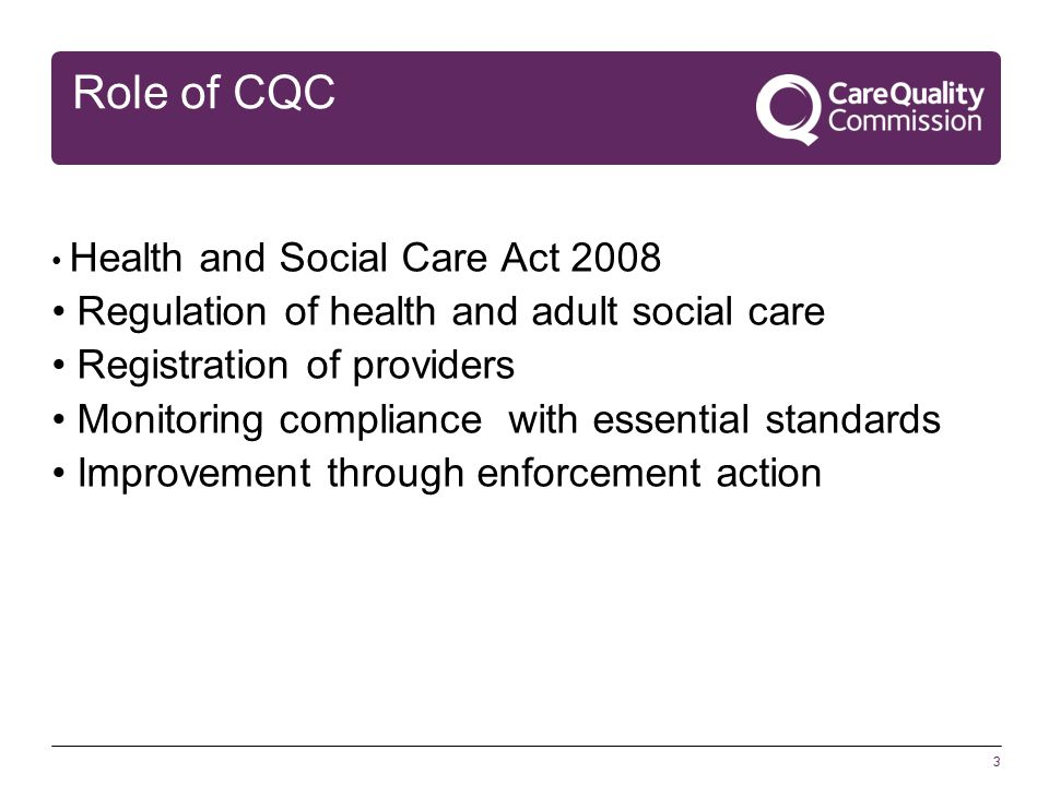 3 Role of CQC Health and Social Care Act 2008 Regulation of health and adult social care Registration of providers Monitoring compliance with essential standards Improvement through enforcement action