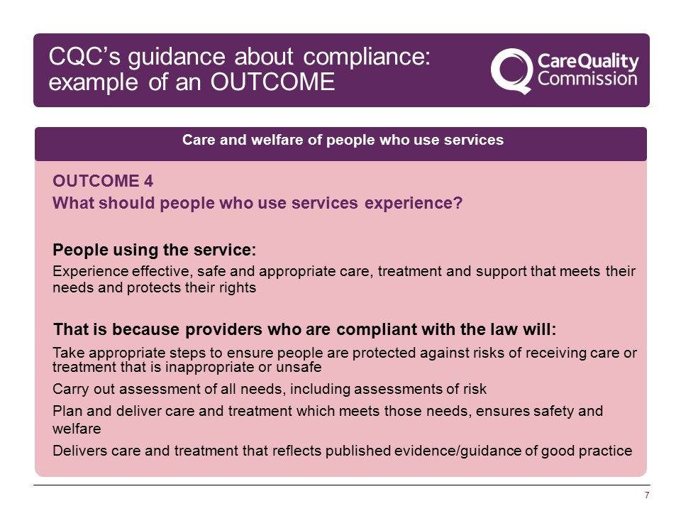 7 CQC's guidance about compliance: example of an OUTCOME OUTCOME 4 What should people who use services experience.