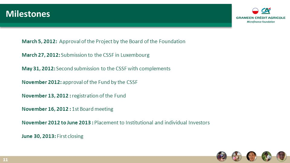 March 5, 2012: Approval of the Project by the Board of the Foundation March 27, 2012: Submission to the CSSF in Luxembourg May 31, 2012: Second submission to the CSSF with complements November 2012: approval of the Fund by the CSSF November 13, 2012 : registration of the Fund November 16, 2012 : 1st Board meeting November 2012 to June 2013 : Placement to Institutional and individual Investors June 30, 2013: First closing Milestones 11
