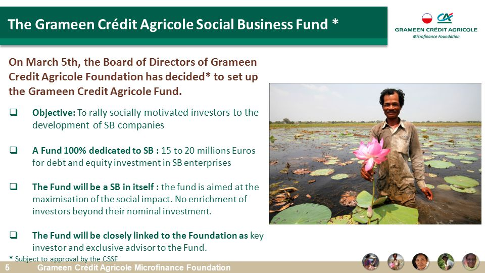 5 The Grameen Crédit Agricole Social Business Fund * Grameen Crédit Agricole Microfinance Foundation On March 5th, the Board of Directors of Grameen Credit Agricole Foundation has decided* to set up the Grameen Credit Agricole Fund.