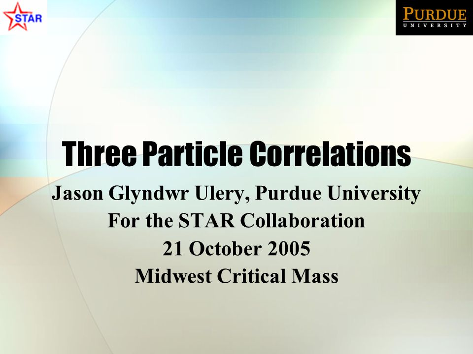 Three Particle Correlations Jason Glyndwr Ulery, Purdue University For the STAR Collaboration 21 October 2005 Midwest Critical Mass