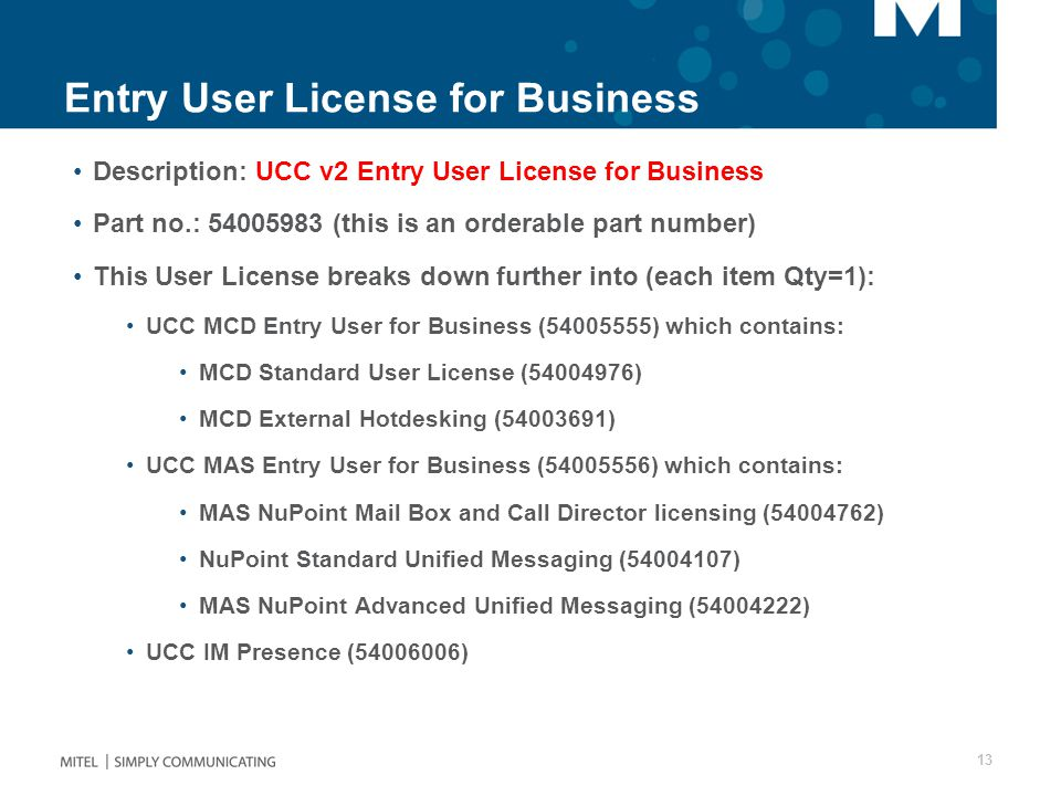 Entry User License for Business Description: UCC v2 Entry User License for Business Part no.: 54005983 (this is an orderable part number) This User License breaks down further into (each item Qty=1): UCC MCD Entry User for Business (54005555) which contains: MCD Standard User License (54004976) MCD External Hotdesking (54003691) UCC MAS Entry User for Business (54005556) which contains: MAS NuPoint Mail Box and Call Director licensing (54004762) NuPoint Standard Unified Messaging (54004107) MAS NuPoint Advanced Unified Messaging (54004222) UCC IM Presence (54006006) 13