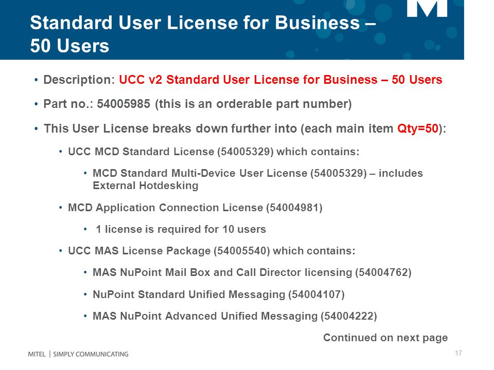 Standard User License for Business – 50 Users Description: UCC v2 Standard User License for Business – 50 Users Part no.: 54005985 (this is an orderable part number) This User License breaks down further into (each main item Qty=50): UCC MCD Standard License (54005329) which contains: MCD Standard Multi-Device User License (54005329) – includes External Hotdesking MCD Application Connection License (54004981) 1 license is required for 10 users UCC MAS License Package (54005540) which contains: MAS NuPoint Mail Box and Call Director licensing (54004762) NuPoint Standard Unified Messaging (54004107) MAS NuPoint Advanced Unified Messaging (54004222) Continued on next page 17