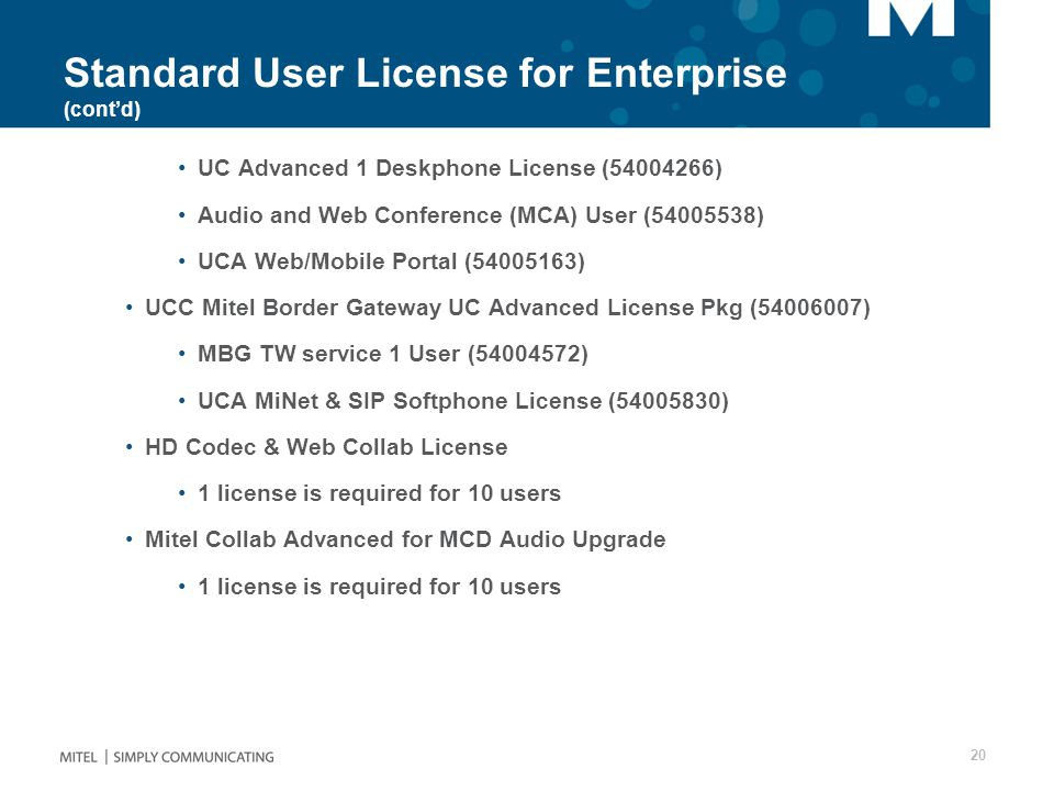 Standard User License for Enterprise (cont'd) UC Advanced 1 Deskphone License (54004266) Audio and Web Conference (MCA) User (54005538) UCA Web/Mobile Portal (54005163) UCC Mitel Border Gateway UC Advanced License Pkg (54006007) MBG TW service 1 User (54004572) UCA MiNet & SIP Softphone License (54005830) HD Codec & Web Collab License 1 license is required for 10 users Mitel Collab Advanced for MCD Audio Upgrade 1 license is required for 10 users 20