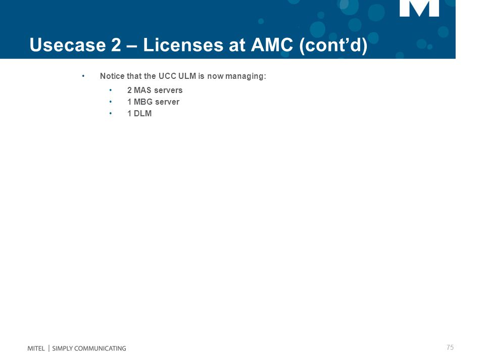 Usecase 2 – Licenses at AMC (cont'd) Notice that the UCC ULM is now managing: 2 MAS servers 1 MBG server 1 DLM 75