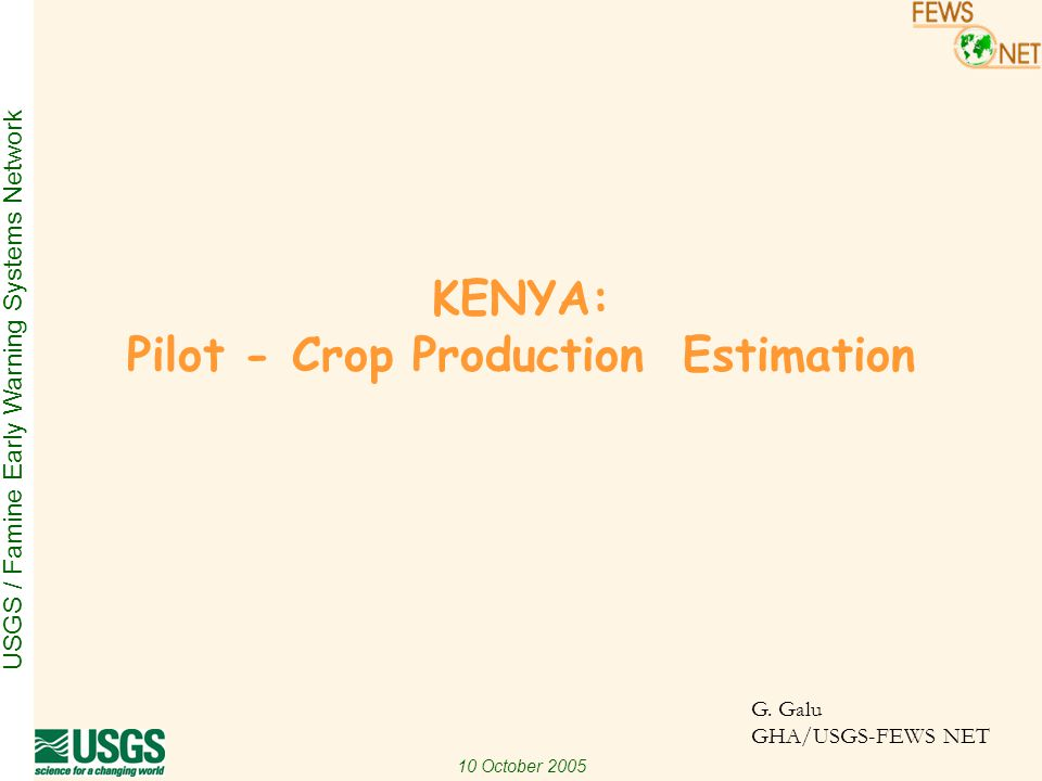 USGS / Famine Early Warning Systems Network 10 October 2005 Objective To develop an objective, reliable and timely procedure for estimating : –Cropped area (CA) with potential for harvest, and –utilimately maize crop production (CP)