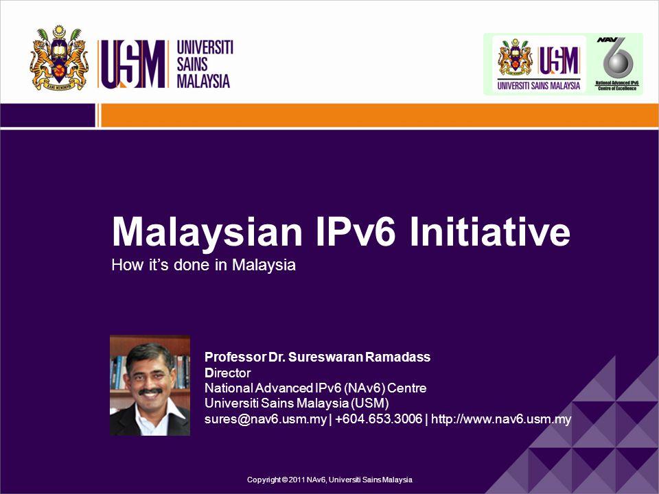 Malaysian IPv6 Initiative How it's done in Malaysia Copyright © 2011 NAv6, Universiti Sains Malaysia Professor Dr. Sureswaran Ramadass Director Nation