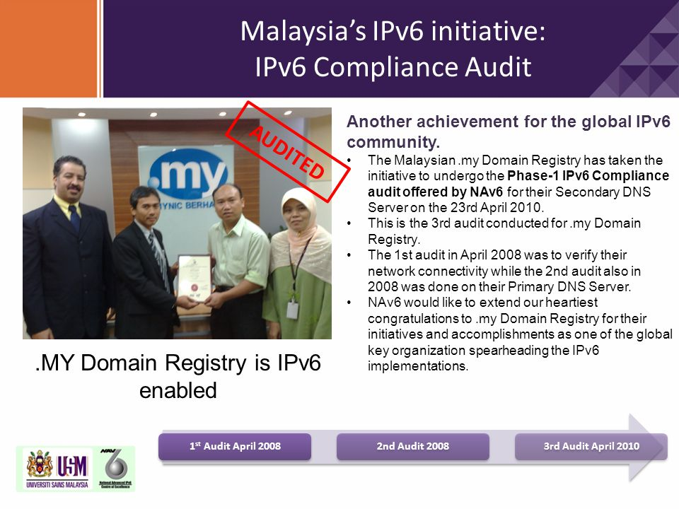 Malaysia's IPv6 initiative: IPv6 Compliance Audit.MY Domain Registry is IPv6 enabled Another achievement for the global IPv6 community. The Malaysian.