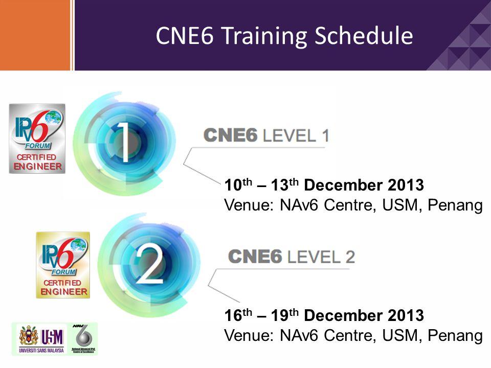 CNE6 Training Schedule 10 th – 13 th December 2013 Venue: NAv6 Centre, USM, Penang 16 th – 19 th December 2013 Venue: NAv6 Centre, USM, Penang