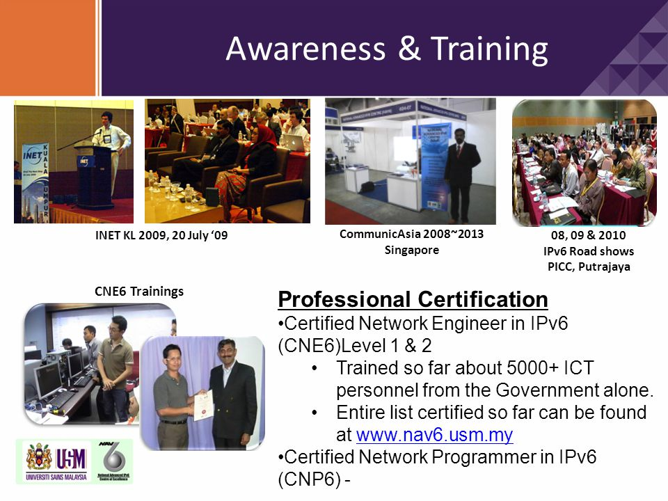 08, 09 & 2010 IPv6 Road shows PICC, Putrajaya CNE6 Trainings Professional Certification Certified Network Engineer in IPv6 (CNE6)Level 1 & 2 Trained s