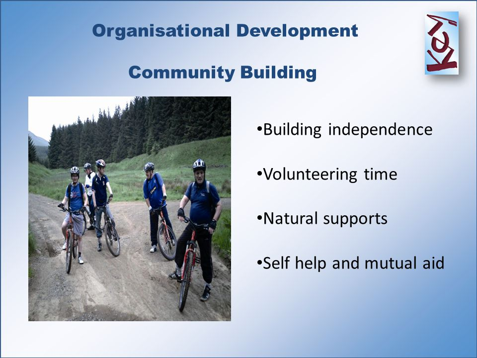 Organisational Development Community Building Building independence Volunteering time Natural supports Self help and mutual aid