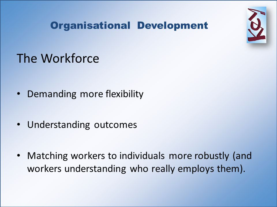 Organisational Development The Workforce Demanding more flexibility Understanding outcomes Matching workers to individuals more robustly (and workers understanding who really employs them).