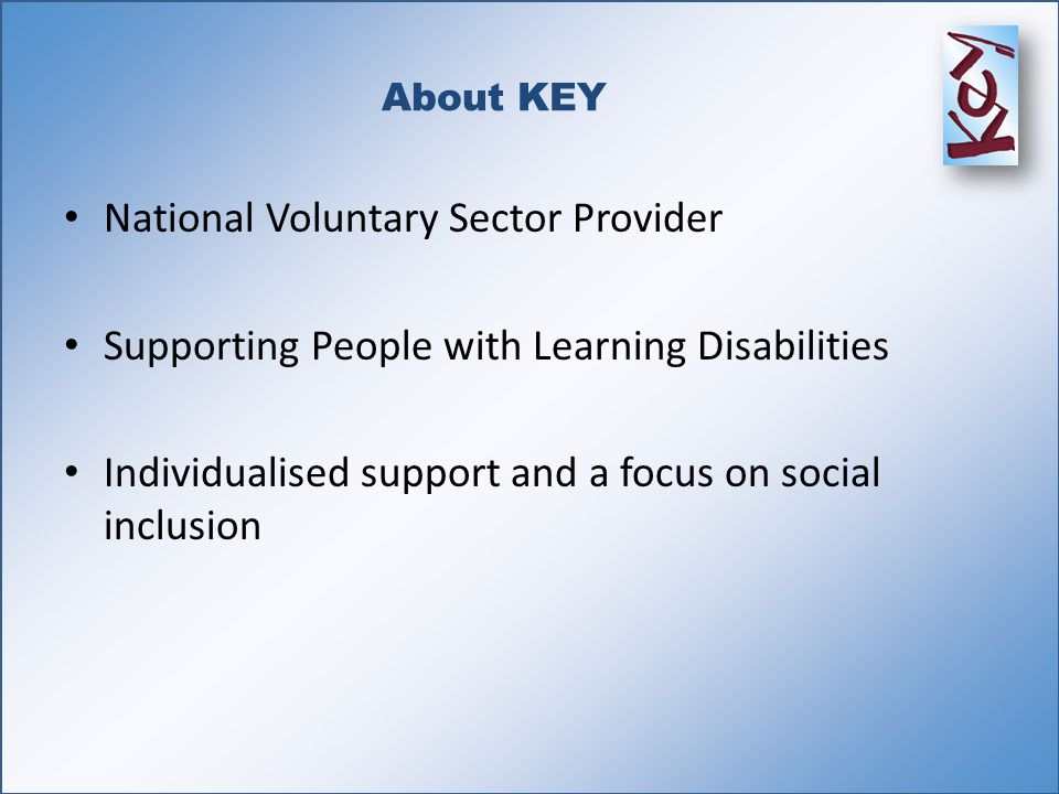 About KEY National Voluntary Sector Provider Supporting People with Learning Disabilities Individualised support and a focus on social inclusion
