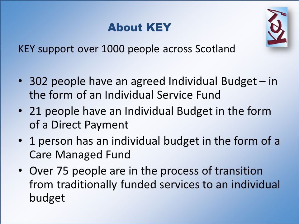 About KEY KEY support over 1000 people across Scotland 302 people have an agreed Individual Budget – in the form of an Individual Service Fund 21 people have an Individual Budget in the form of a Direct Payment 1 person has an individual budget in the form of a Care Managed Fund Over 75 people are in the process of transition from traditionally funded services to an individual budget