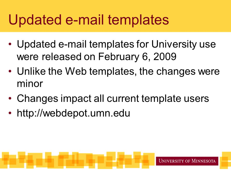 Updated e-mail templates Updated e-mail templates for University use were released on February 6, 2009 Unlike the Web templates, the changes were minor Changes impact all current template users http://webdepot.umn.edu