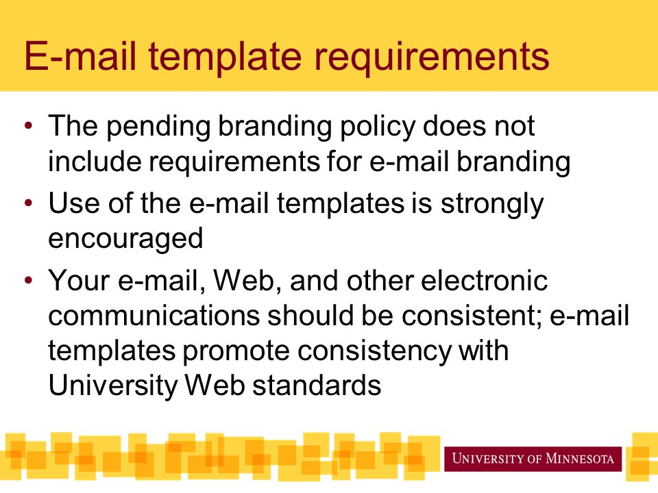 E-mail template requirements The pending branding policy does not include requirements for e-mail branding Use of the e-mail templates is strongly encouraged Your e-mail, Web, and other electronic communications should be consistent; e-mail templates promote consistency with University Web standards
