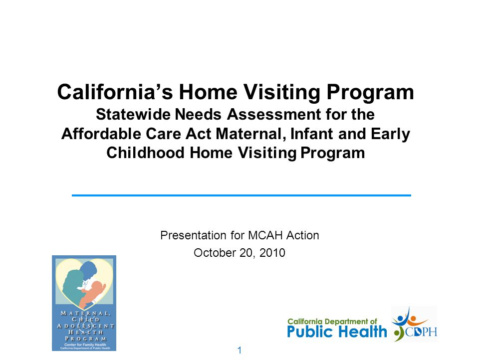 1 California's Home Visiting Program Statewide Needs Assessment for the Affordable Care Act Maternal, Infant and Early Childhood Home Visiting Program Presentation for MCAH Action October 20, 2010