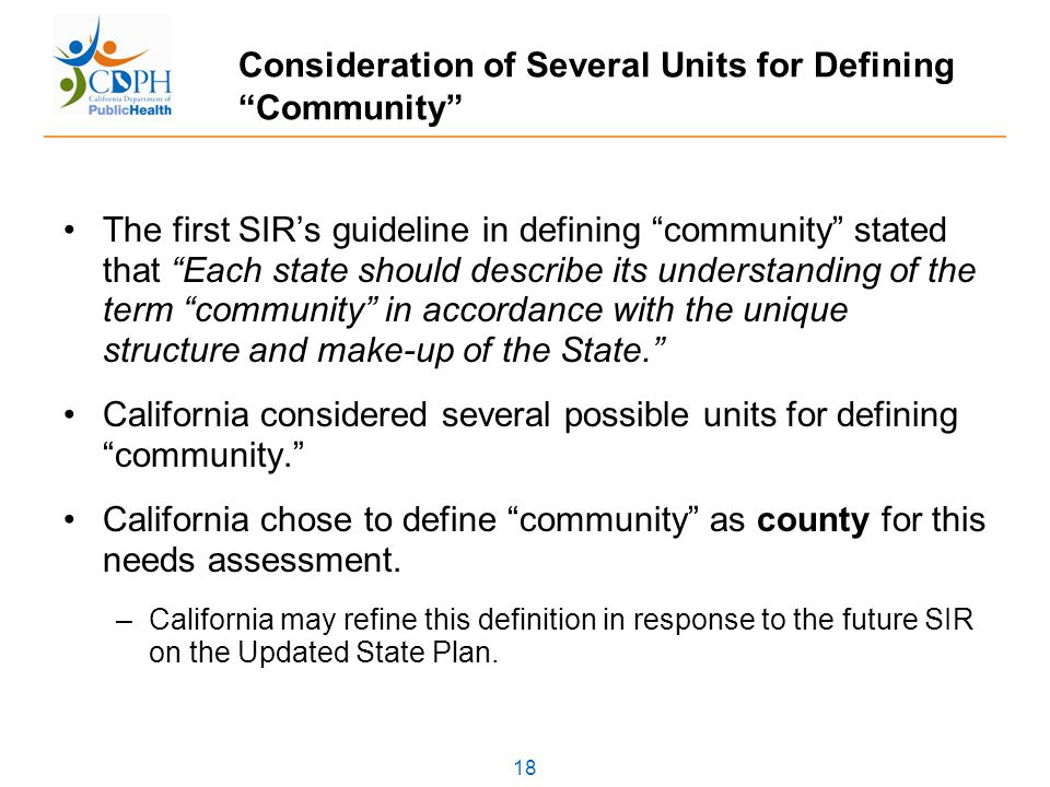 18 Consideration of Several Units for Defining Community The first SIR's guideline in defining community stated that Each state should describe its understanding of the term community in accordance with the unique structure and make-up of the State. California considered several possible units for defining community. California chose to define community as county for this needs assessment.