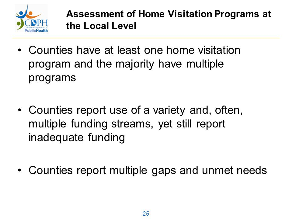 25 Assessment of Home Visitation Programs at the Local Level Counties have at least one home visitation program and the majority have multiple programs Counties report use of a variety and, often, multiple funding streams, yet still report inadequate funding Counties report multiple gaps and unmet needs