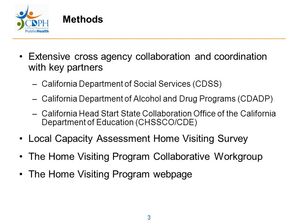 3 Methods Extensive cross agency collaboration and coordination with key partners –California Department of Social Services (CDSS) –California Department of Alcohol and Drug Programs (CDADP) –California Head Start State Collaboration Office of the California Department of Education (CHSSCO/CDE) Local Capacity Assessment Home Visiting Survey The Home Visiting Program Collaborative Workgroup The Home Visiting Program webpage