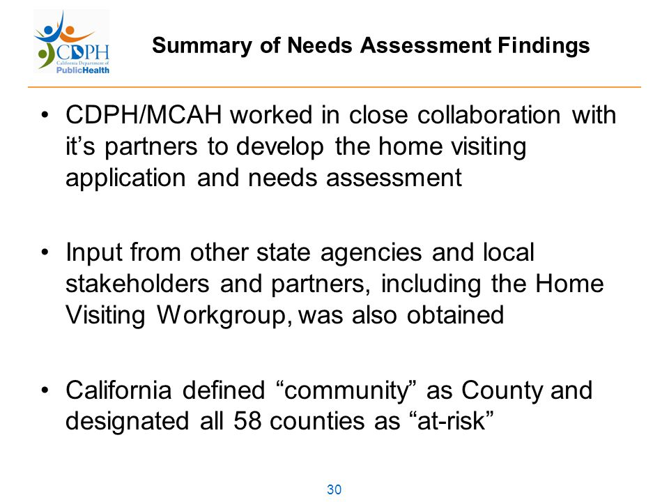 30 Summary of Needs Assessment Findings CDPH/MCAH worked in close collaboration with it's partners to develop the home visiting application and needs assessment Input from other state agencies and local stakeholders and partners, including the Home Visiting Workgroup, was also obtained California defined community as County and designated all 58 counties as at-risk
