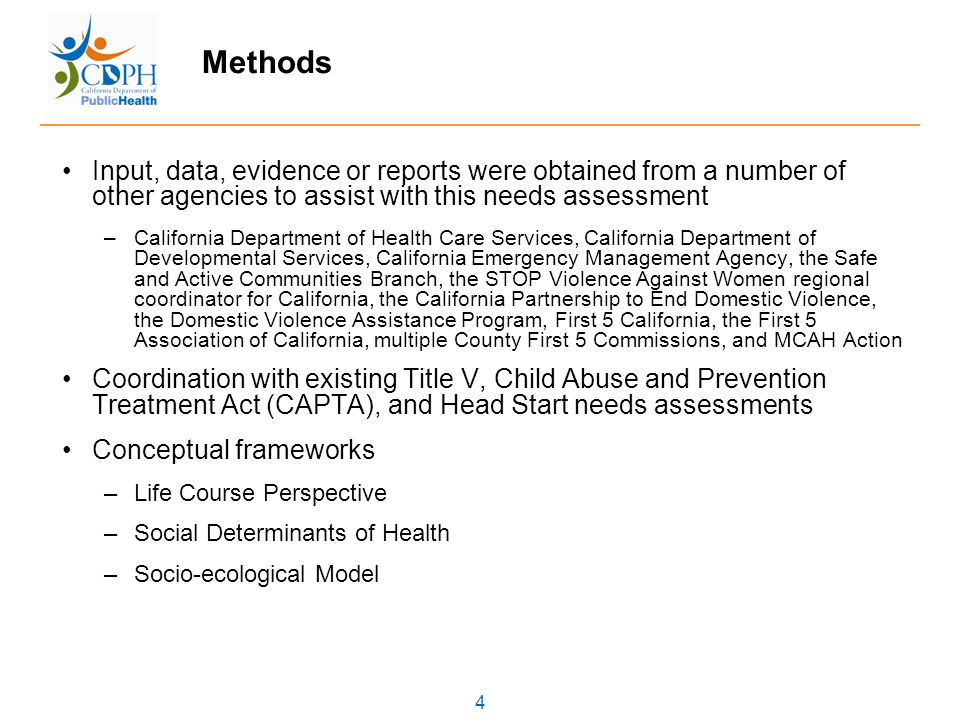 4 Methods Input, data, evidence or reports were obtained from a number of other agencies to assist with this needs assessment –California Department of Health Care Services, California Department of Developmental Services, California Emergency Management Agency, the Safe and Active Communities Branch, the STOP Violence Against Women regional coordinator for California, the California Partnership to End Domestic Violence, the Domestic Violence Assistance Program, First 5 California, the First 5 Association of California, multiple County First 5 Commissions, and MCAH Action Coordination with existing Title V, Child Abuse and Prevention Treatment Act (CAPTA), and Head Start needs assessments Conceptual frameworks –Life Course Perspective –Social Determinants of Health –Socio-ecological Model
