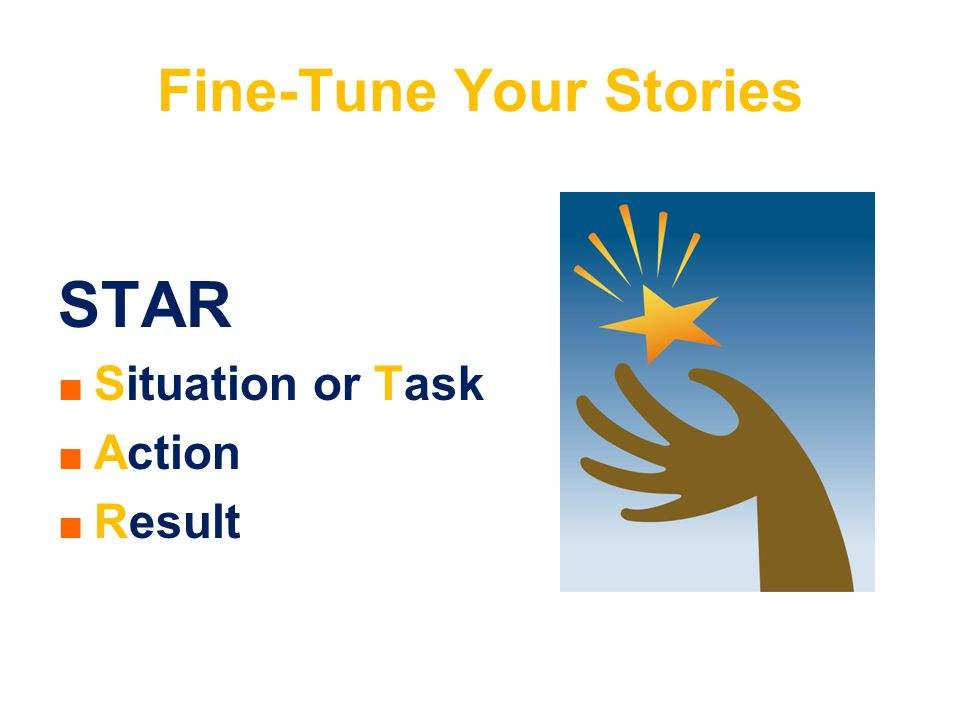 Fine-Tune Your Stories STAR ■ ■ Situation or Task ■ ■ Action ■ ■ Result
