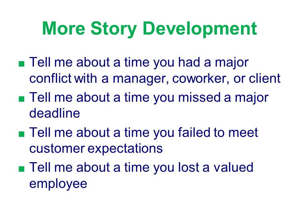 More Story Development ■ ■ Tell me about a time you had a major conflict with a manager, coworker, or client ■ ■ Tell me about a time you missed a major deadline ■ ■ Tell me about a time you failed to meet customer expectations ■ ■ Tell me about a time you lost a valued employee