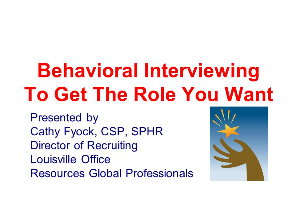 Behavioral Interviewing To Get The Role You Want Presented by Cathy Fyock, CSP, SPHR Director of Recruiting Louisville Office Resources Global Professionals