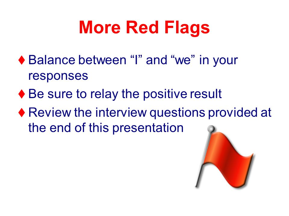 More Red Flags   Balance between I and we in your responses   Be sure to relay the positive result   Review the interview questions provided at the end of this presentation
