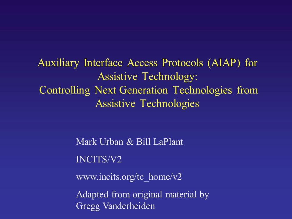 Auxiliary Interface Access Protocols (AIAP) for Assistive Technology: Controlling Next Generation Technologies from Assistive Technologies Mark Urban & Bill LaPlant INCITS/V2 www.incits.org/tc_home/v2 Adapted from original material by Gregg Vanderheiden