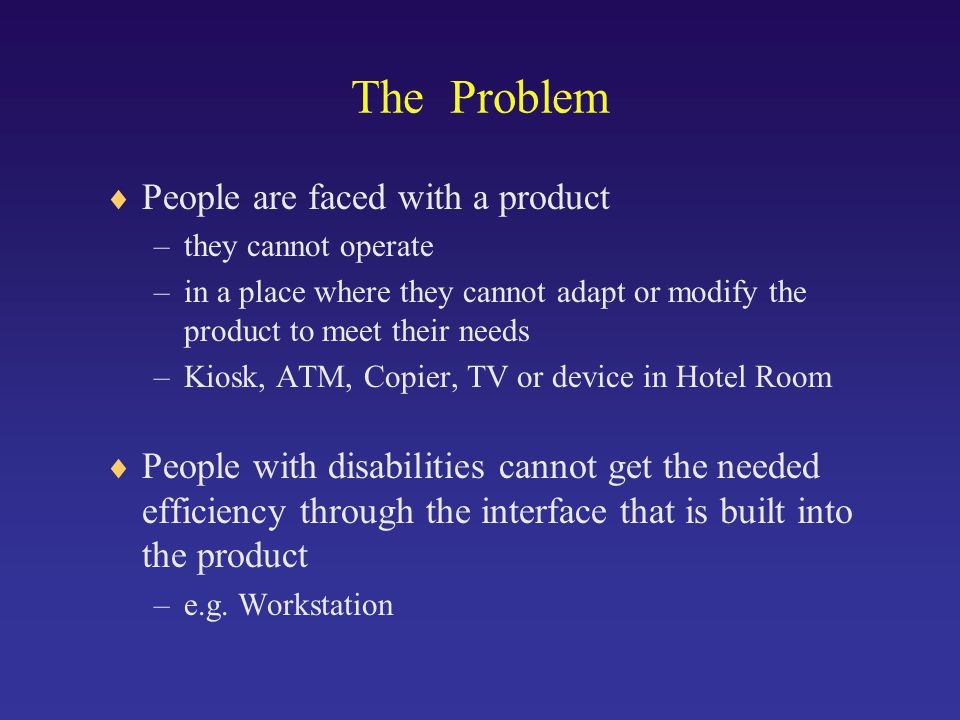 The Problem  People are faced with a product –they cannot operate –in a place where they cannot adapt or modify the product to meet their needs –Kiosk, ATM, Copier, TV or device in Hotel Room  People with disabilities cannot get the needed efficiency through the interface that is built into the product –e.g.