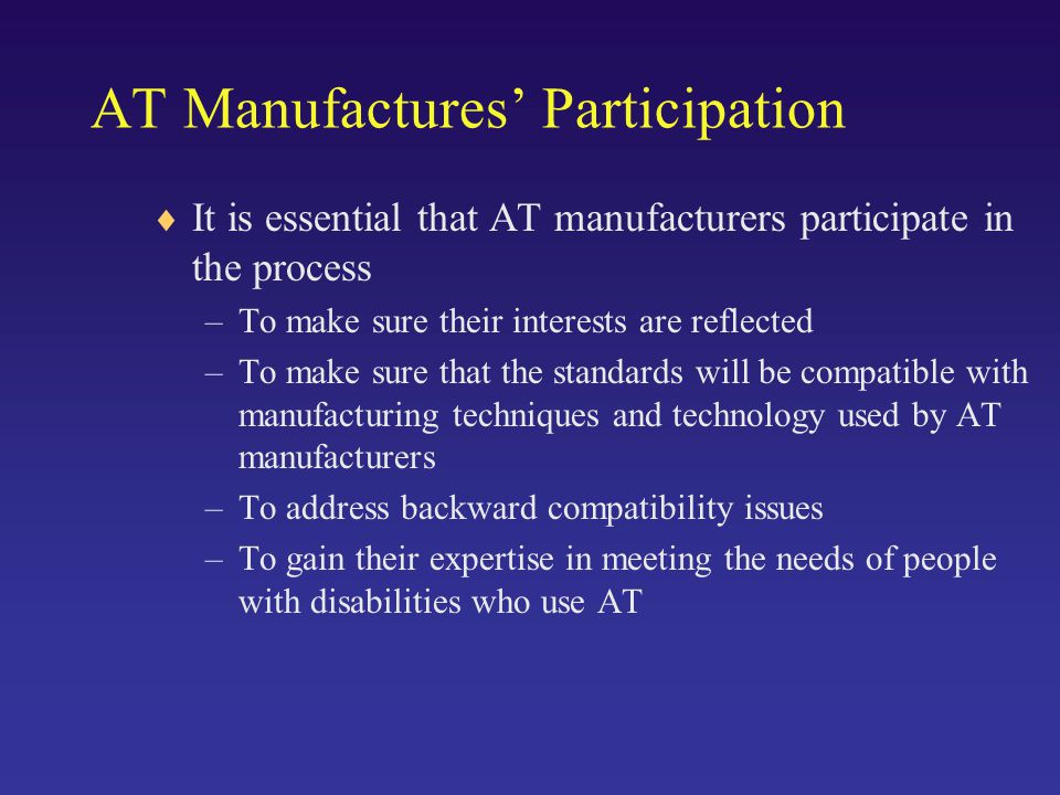 AT Manufactures' Participation  It is essential that AT manufacturers participate in the process –To make sure their interests are reflected –To make sure that the standards will be compatible with manufacturing techniques and technology used by AT manufacturers –To address backward compatibility issues –To gain their expertise in meeting the needs of people with disabilities who use AT