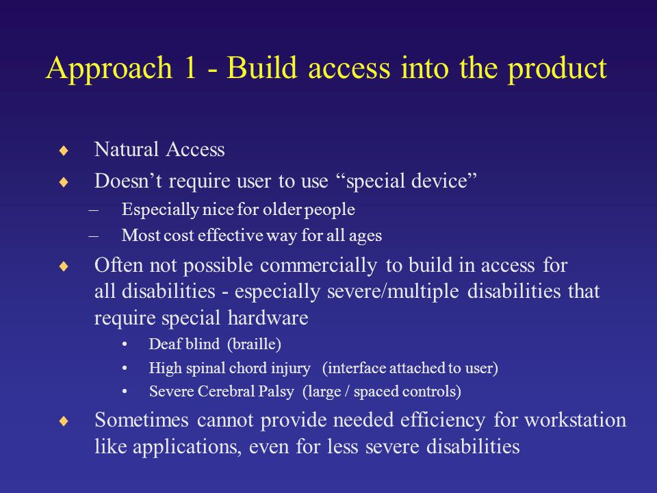Approach 1 - Build access into the product  Natural Access  Doesn't require user to use special device –Especially nice for older people –Most cost effective way for all ages  Often not possible commercially to build in access for all disabilities - especially severe/multiple disabilities that require special hardware Deaf blind (braille) High spinal chord injury (interface attached to user) Severe Cerebral Palsy (large / spaced controls)  Sometimes cannot provide needed efficiency for workstation like applications, even for less severe disabilities