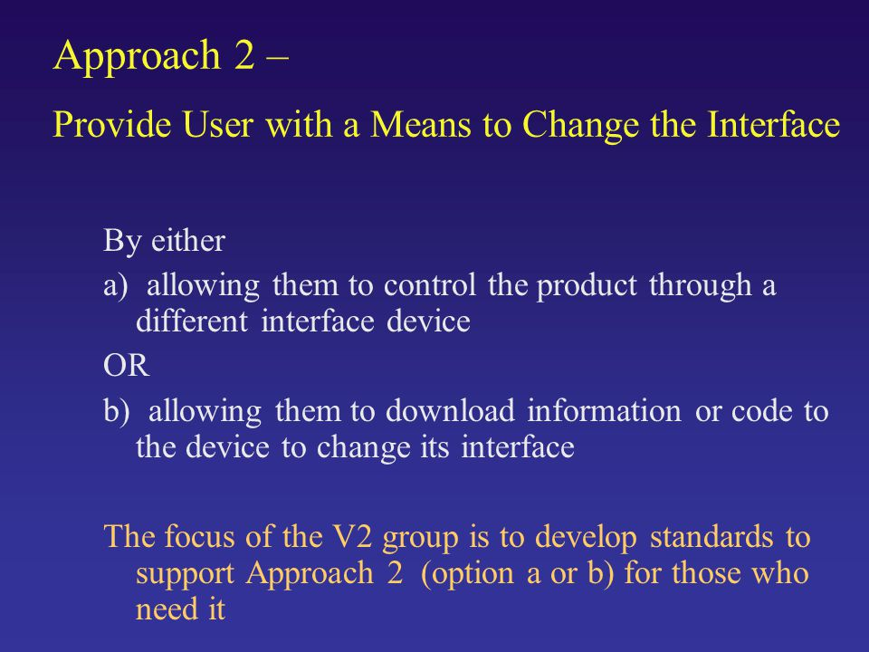 Approach 2 – Provide User with a Means to Change the Interface By either a) allowing them to control the product through a different interface device OR b) allowing them to download information or code to the device to change its interface The focus of the V2 group is to develop standards to support Approach 2 (option a or b) for those who need it