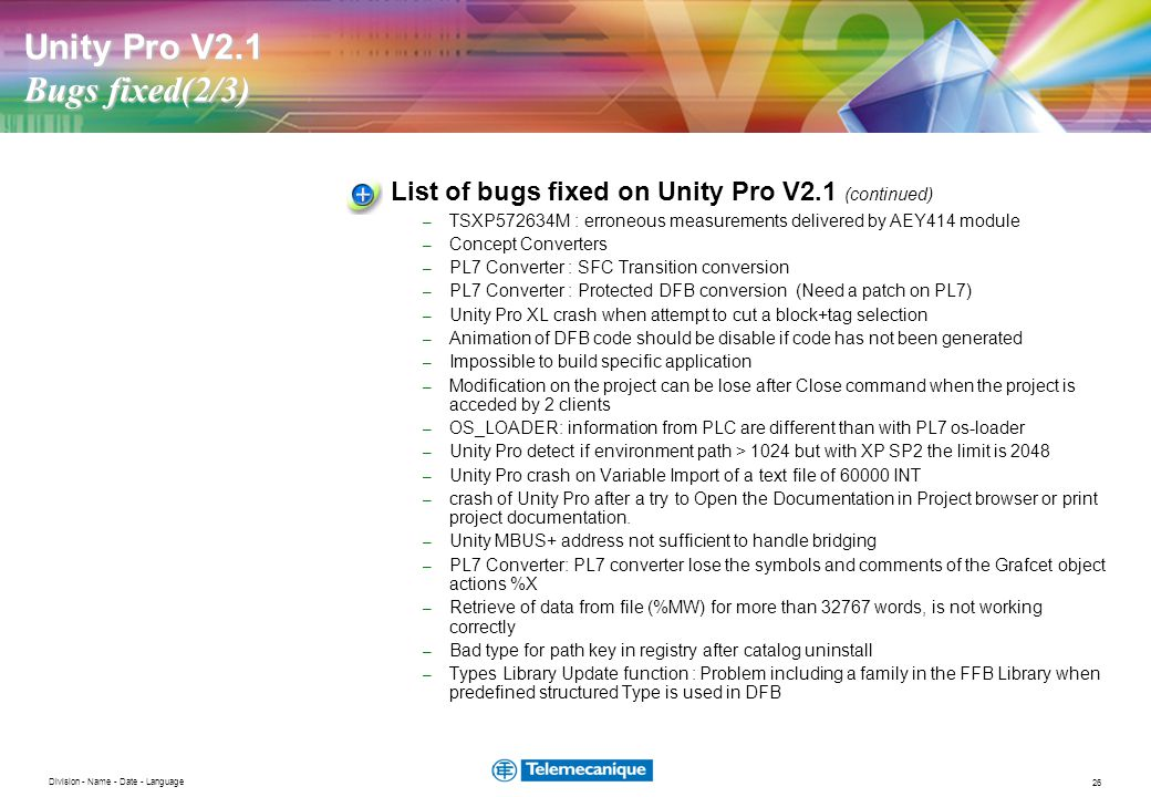 26 Division - Name - Date - Language Unity Pro V2.1 Bugs fixed(2/3) List of bugs fixed on Unity Pro V2.1 (continued) – TSXP572634M : erroneous measurements delivered by AEY414 module – Concept Converters – PL7 Converter : SFC Transition conversion – PL7 Converter : Protected DFB conversion (Need a patch on PL7) – Unity Pro XL crash when attempt to cut a block+tag selection – Animation of DFB code should be disable if code has not been generated – Impossible to build specific application – Modification on the project can be lose after Close command when the project is acceded by 2 clients – OS_LOADER: information from PLC are different than with PL7 os-loader – Unity Pro detect if environment path > 1024 but with XP SP2 the limit is 2048 – Unity Pro crash on Variable Import of a text file of 60000 INT – crash of Unity Pro after a try to Open the Documentation in Project browser or print project documentation.