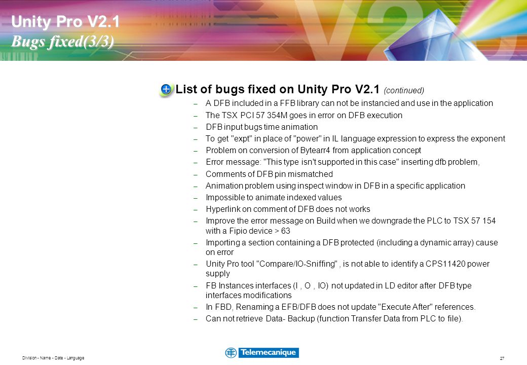 27 Division - Name - Date - Language Unity Pro V2.1 Bugs fixed(3/3) List of bugs fixed on Unity Pro V2.1 (continued) – A DFB included in a FFB library can not be instancied and use in the application – The TSX PCI 57 354M goes in error on DFB execution – DFB input bugs time animation – To get expt in place of power in IL language expression to express the exponent – Problem on conversion of Bytearr4 from application concept – Error message: This type isn t supported in this case inserting dfb problem, – Comments of DFB pin mismatched – Animation problem using inspect window in DFB in a specific application – Impossible to animate indexed values – Hyperlink on comment of DFB does not works – Improve the error message on Build when we downgrade the PLC to TSX 57 154 with a Fipio device > 63 – Importing a section containing a DFB protected (including a dynamic array) cause on error – Unity Pro tool Compare/IO-Sniffing , is not able to identify a CPS11420 power supply – FB Instances interfaces (I, O, IO) not updated in LD editor after DFB type interfaces modifications – In FBD, Renaming a EFB/DFB does not update Execute After references.