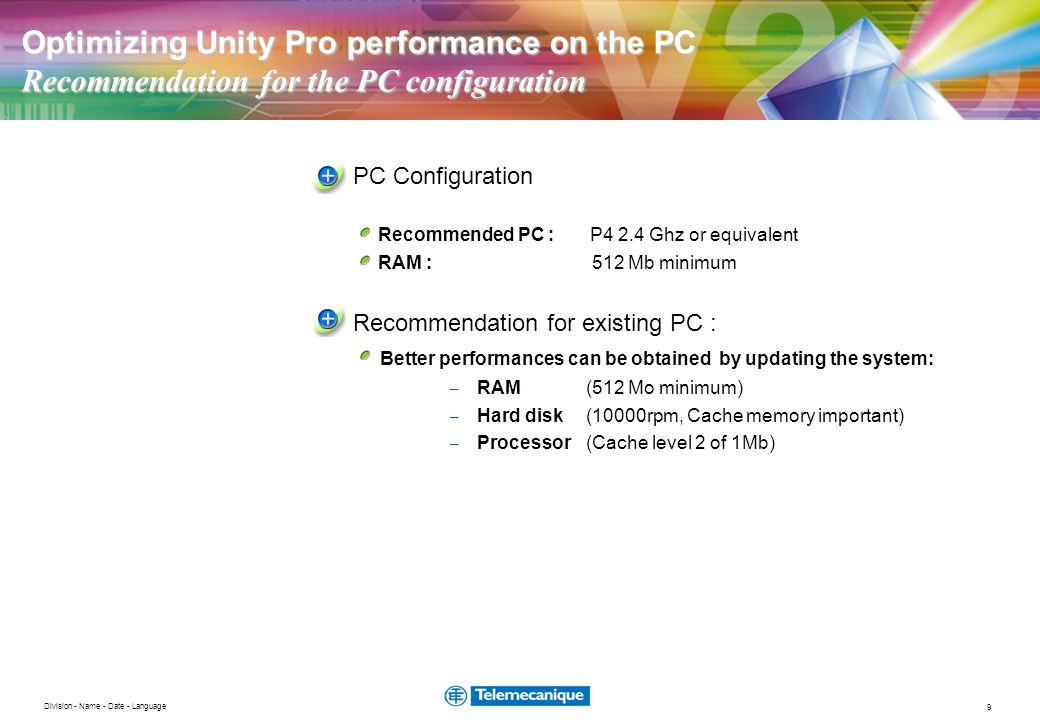 9 Division - Name - Date - Language Optimizing Unity Pro performance on the PC Recommendation for the PC configuration PC Configuration Recommended PC : P4 2.4 Ghz or equivalent RAM : 512 Mb minimum Recommendation for existing PC : Better performances can be obtained by updating the system: – RAM(512 Mo minimum) – Hard disk (10000rpm, Cache memory important) – Processor (Cache level 2 of 1Mb)
