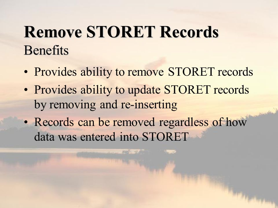 Remove STORET Records Benefits Provides ability to remove STORET records Provides ability to update STORET records by removing and re-inserting Records can be removed regardless of how data was entered into STORET
