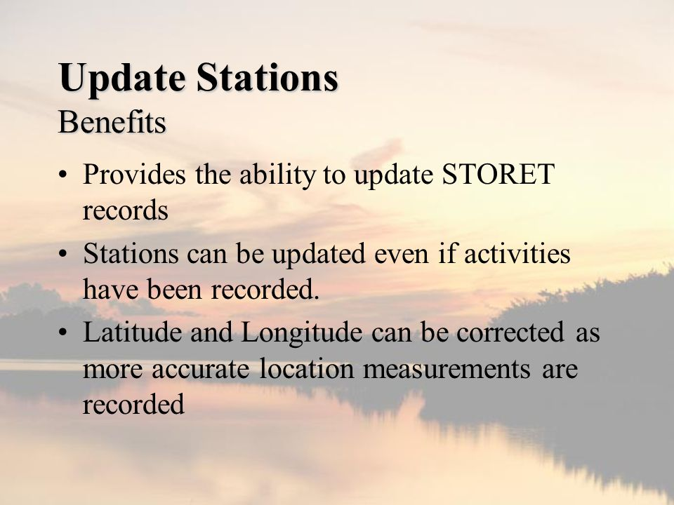 Update Stations Benefits Provides the ability to update STORET records Stations can be updated even if activities have been recorded.