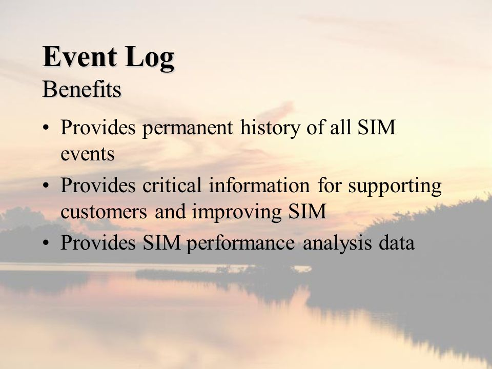 Event Log Benefits Provides permanent history of all SIM events Provides critical information for supporting customers and improving SIM Provides SIM performance analysis data