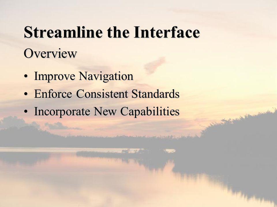 Streamline the Interface Overview Improve NavigationImprove Navigation Enforce Consistent StandardsEnforce Consistent Standards Incorporate New CapabilitiesIncorporate New Capabilities