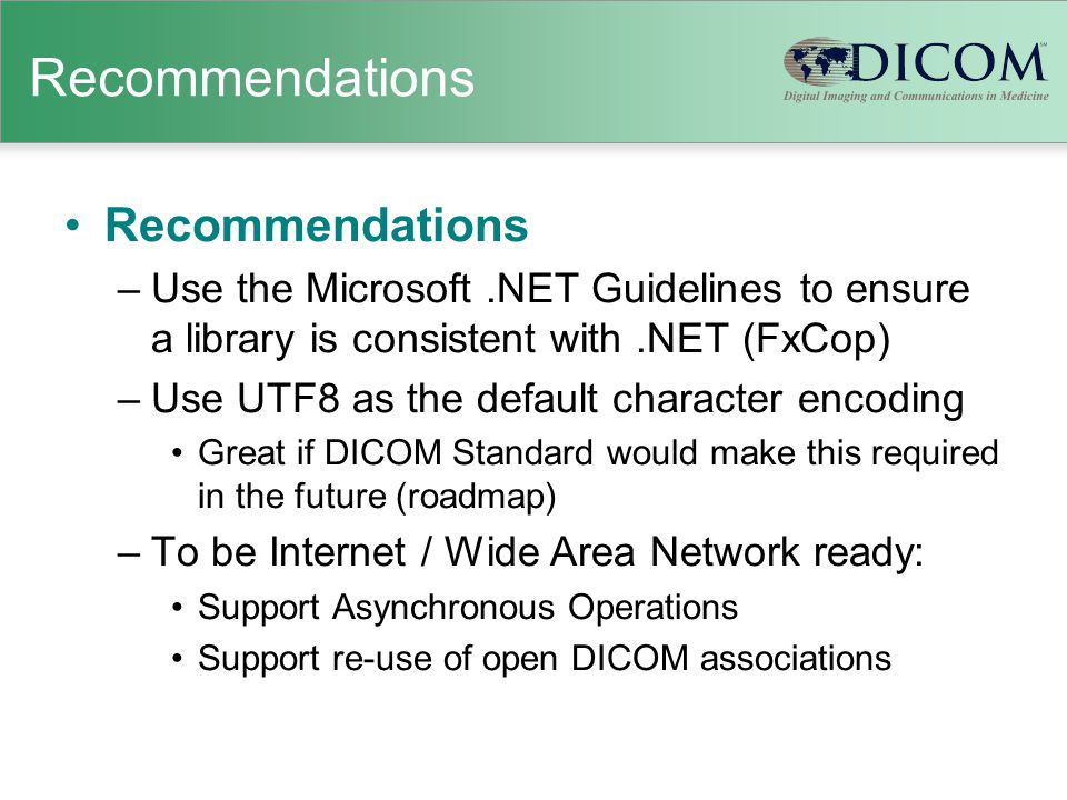 Recommendations –Use the Microsoft.NET Guidelines to ensure a library is consistent with.NET (FxCop) –Use UTF8 as the default character encoding Great if DICOM Standard would make this required in the future (roadmap) –To be Internet / Wide Area Network ready: Support Asynchronous Operations Support re-use of open DICOM associations