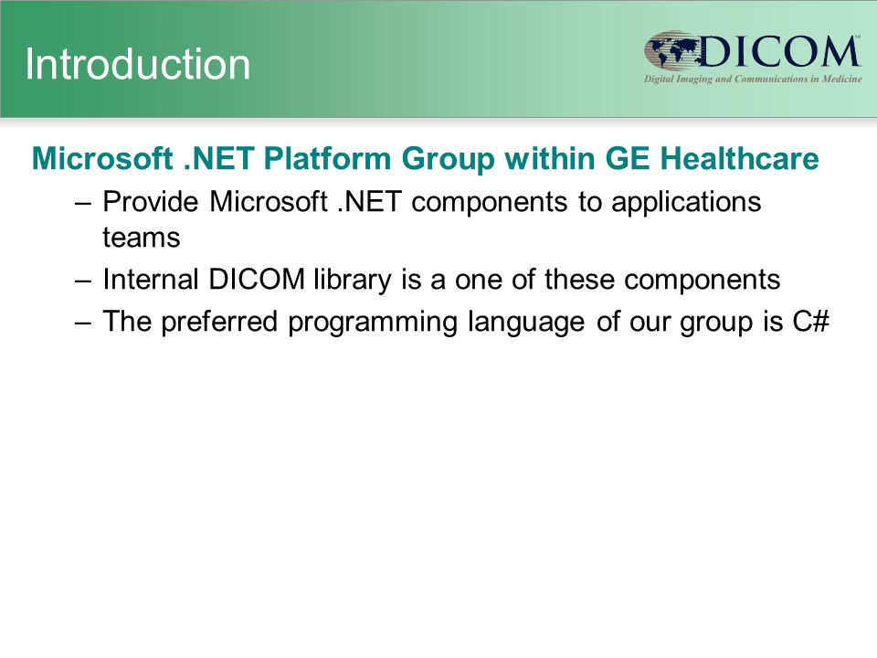 Introduction Microsoft.NET Platform Group within GE Healthcare –Provide Microsoft.NET components to applications teams –Internal DICOM library is a one of these components –The preferred programming language of our group is C#